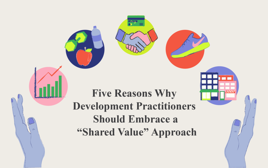"""Five Reasons Why Development Practitioners Should Embrace a """"Shared Value"""" Approach"""